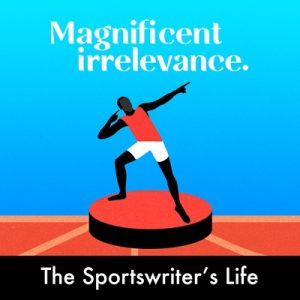 The Sportswriter's Life Podcast by Magnificent Irrelevance